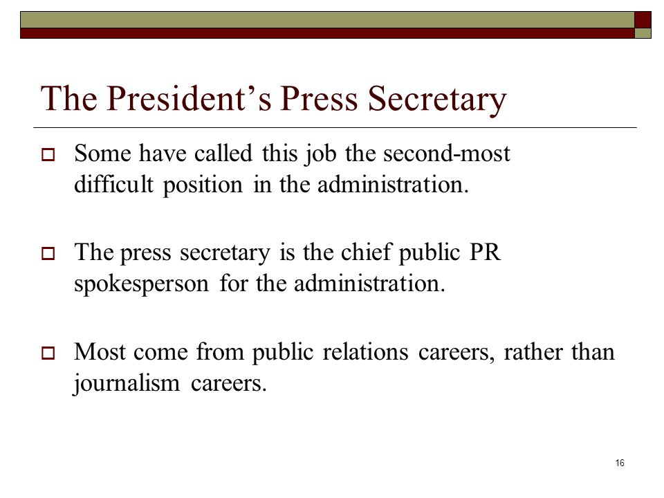 16 The President's Press Secretary  Some have called this job the second-most difficult position in the administration.