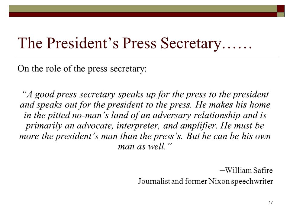 17 The President's Press Secretary…… On the role of the press secretary: A good press secretary speaks up for the press to the president and speaks out for the president to the press.