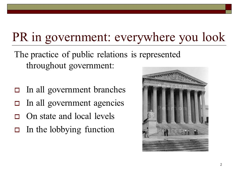 2 PR in government: everywhere you look The practice of public relations is represented throughout government:  In all government branches  In all government agencies  On state and local levels  In the lobbying function