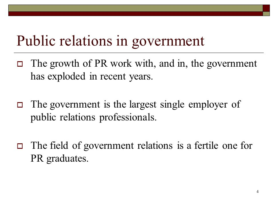 4 Public relations in government  The growth of PR work with, and in, the government has exploded in recent years.