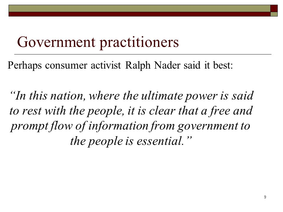 9 Government practitioners Perhaps consumer activist Ralph Nader said it best: In this nation, where the ultimate power is said to rest with the people, it is clear that a free and prompt flow of information from government to the people is essential.