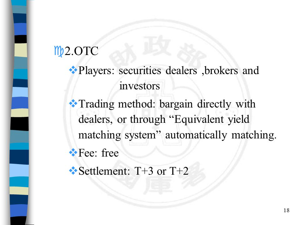 18 c2.OTC  Players: securities dealers,brokers and investors  Trading method: bargain directly with dealers, or through Equivalent yield matching system automatically matching.