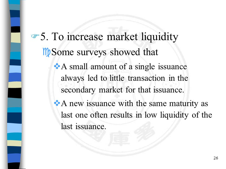 26 F 5. To increase market liquidity cSome surveys showed that  A small amount of a single issuance always led to little transaction in the secondary