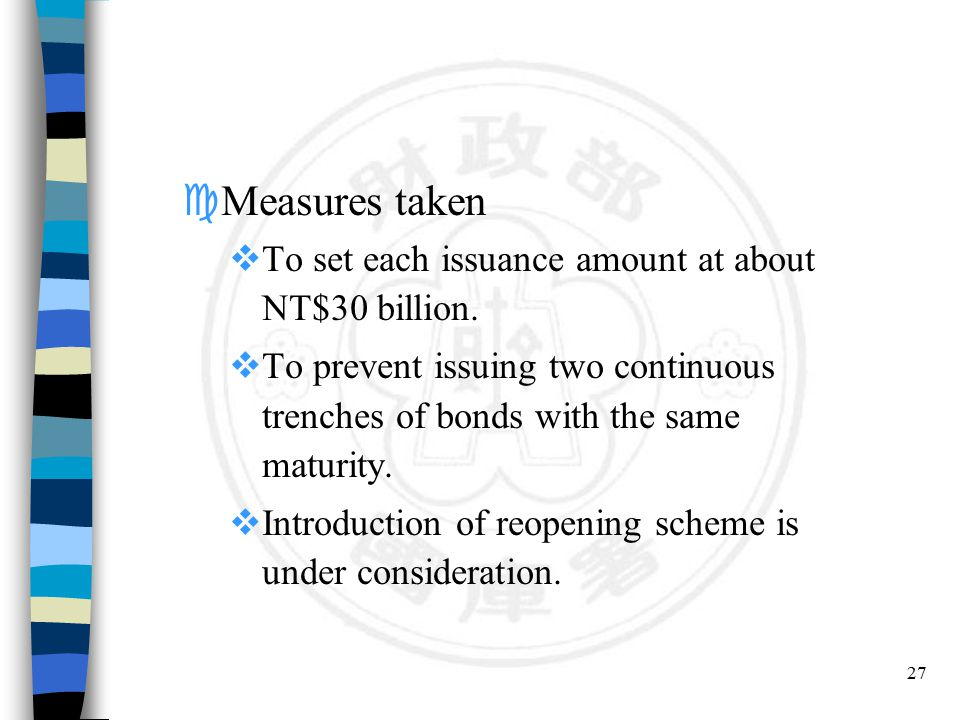 27 cMeasures taken  To set each issuance amount at about NT$30 billion.  To prevent issuing two continuous trenches of bonds with the same maturity.