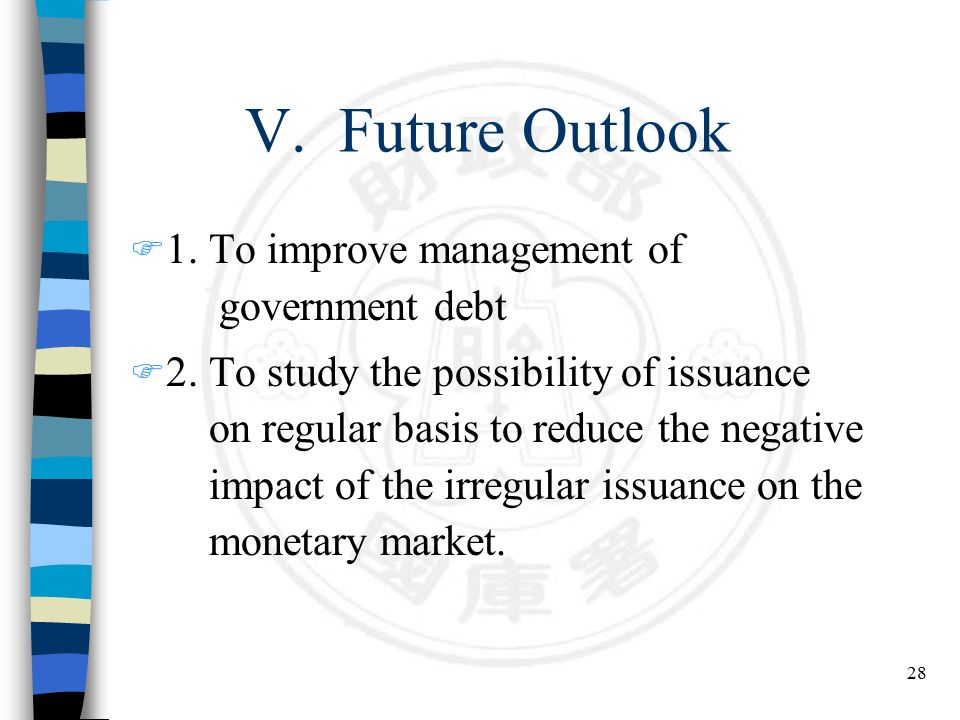 28 V. Future Outlook F 1. To improve management of government debt F 2. To study the possibility of issuance on regular basis to reduce the negative i