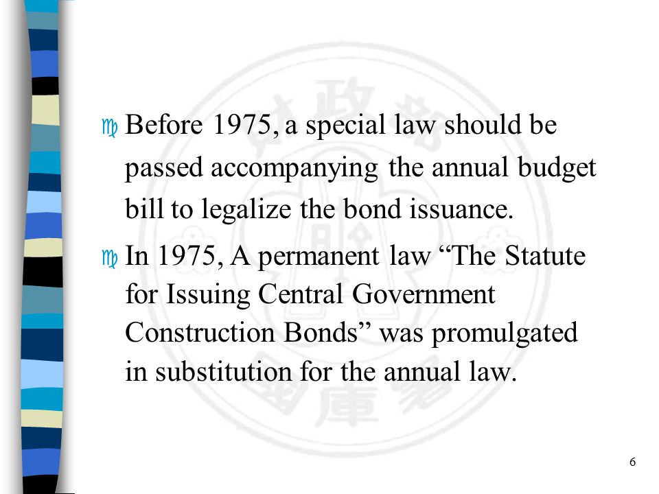 "6 c Before 1975, a special law should be passed accompanying the annual budget bill to legalize the bond issuance. c In 1975, A permanent law ""The Sta"