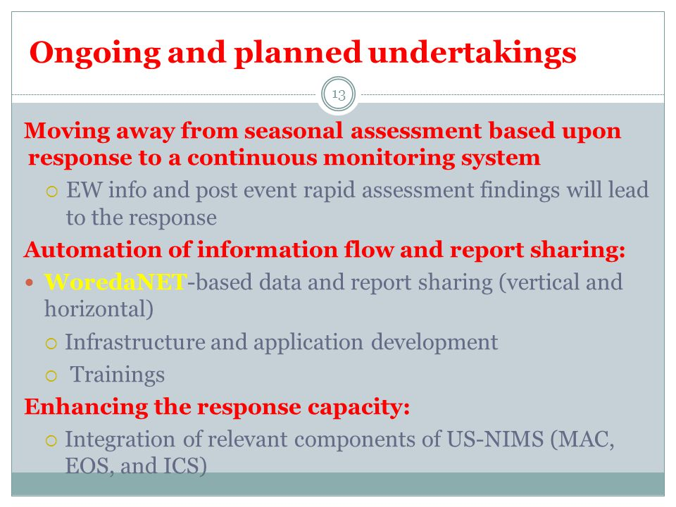 Ongoing and planned undertakings Moving away from seasonal assessment based upon response to a continuous monitoring system  EW info and post event rapid assessment findings will lead to the response Automation of information flow and report sharing: WoredaNET-based data and report sharing (vertical and horizontal)  Infrastructure and application development  Trainings Enhancing the response capacity:  Integration of relevant components of US-NIMS (MAC, EOS, and ICS) 13