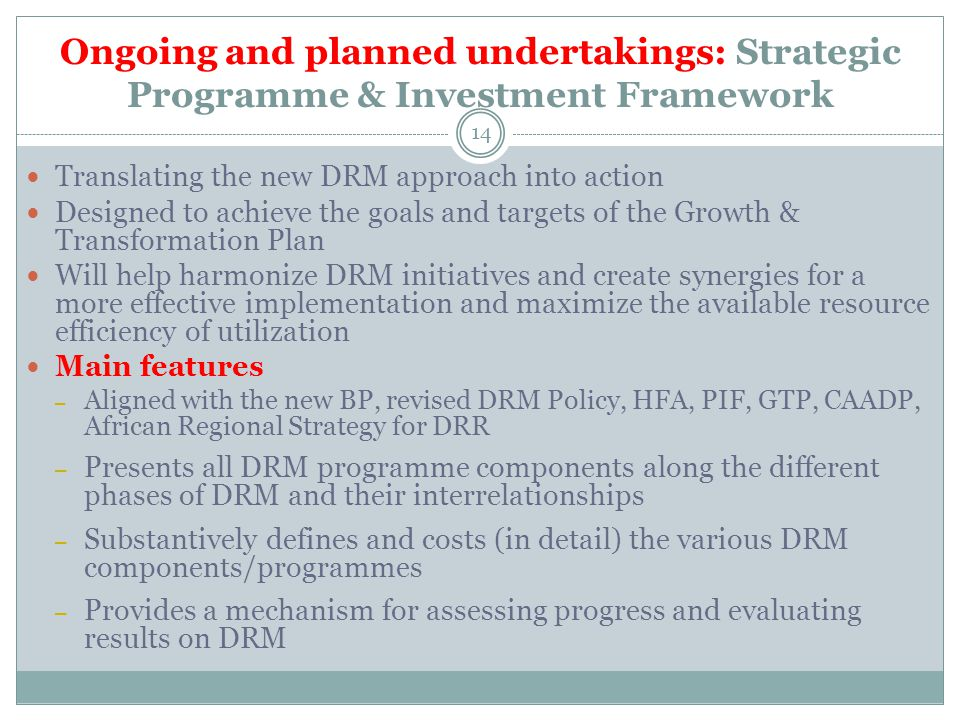 Ongoing and planned undertakings: Strategic Programme & Investment Framework Translating the new DRM approach into action Designed to achieve the goals and targets of the Growth & Transformation Plan Will help harmonize DRM initiatives and create synergies for a more effective implementation and maximize the available resource efficiency of utilization Main features – Aligned with the new BP, revised DRM Policy, HFA, PIF, GTP, CAADP, African Regional Strategy for DRR – Presents all DRM programme components along the different phases of DRM and their interrelationships – Substantively defines and costs (in detail) the various DRM components/programmes – Provides a mechanism for assessing progress and evaluating results on DRM 14
