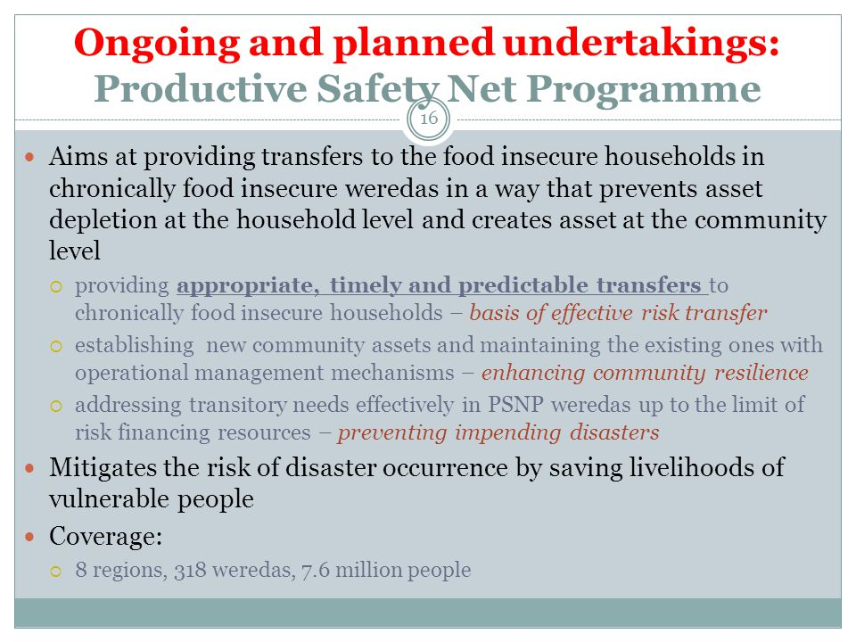 Ongoing and planned undertakings: Productive Safety Net Programme Aims at providing transfers to the food insecure households in chronically food insecure weredas in a way that prevents asset depletion at the household level and creates asset at the community level  providing appropriate, timely and predictable transfers to chronically food insecure households – basis of effective risk transfer  establishing new community assets and maintaining the existing ones with operational management mechanisms – enhancing community resilience  addressing transitory needs effectively in PSNP weredas up to the limit of risk financing resources – preventing impending disasters Mitigates the risk of disaster occurrence by saving livelihoods of vulnerable people Coverage:  8 regions, 318 weredas, 7.6 million people 16