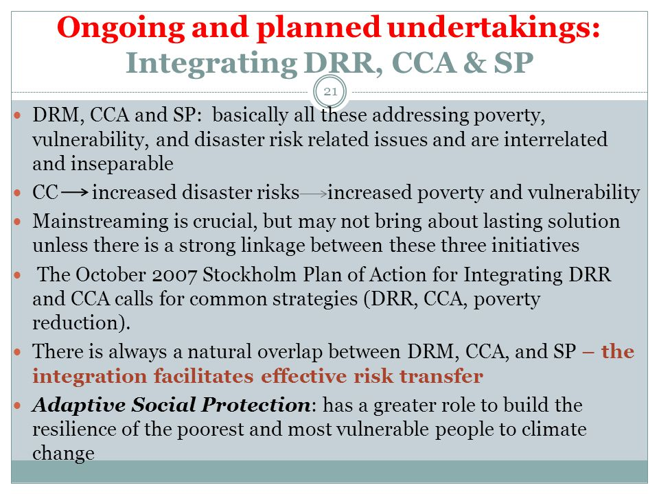 Ongoing and planned undertakings: Integrating DRR, CCA & SP DRM, CCA and SP: basically all these addressing poverty, vulnerability, and disaster risk related issues and are interrelated and inseparable CC increased disaster risks increased poverty and vulnerability Mainstreaming is crucial, but may not bring about lasting solution unless there is a strong linkage between these three initiatives The October 2007 Stockholm Plan of Action for Integrating DRR and CCA calls for common strategies (DRR, CCA, poverty reduction).