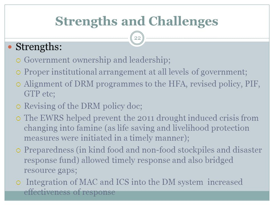 Strengths and Challenges Strengths:  Government ownership and leadership;  Proper institutional arrangement at all levels of government;  Alignment of DRM programmes to the HFA, revised policy, PIF, GTP etc;  Revising of the DRM policy doc;  The EWRS helped prevent the 2011 drought induced crisis from changing into famine (as life saving and livelihood protection measures were initiated in a timely manner);  Preparedness (in kind food and non-food stockpiles and disaster response fund) allowed timely response and also bridged resource gaps;  Integration of MAC and ICS into the DM system increased effectiveness of response 22
