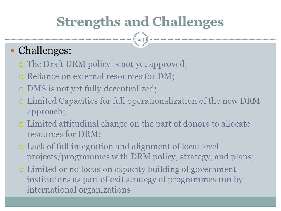 Strengths and Challenges Challenges:  The Draft DRM policy is not yet approved;  Reliance on external resources for DM;  DMS is not yet fully decentralized;  Limited Capacities for full operationalization of the new DRM approach;  Limited attitudinal change on the part of donors to allocate resources for DRM;  Lack of full integration and alignment of local level projects/programmes with DRM policy, strategy, and plans;  Limited or no focus on capacity building of government institutions as part of exit strategy of programmes run by international organizations 24