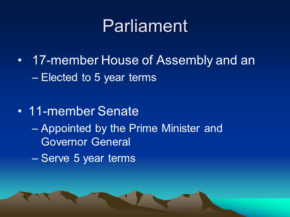Parliament 17-member House of Assembly and an –Elected to 5 year terms 11-member Senate –Appointed by the Prime Minister and Governor General –Serve 5