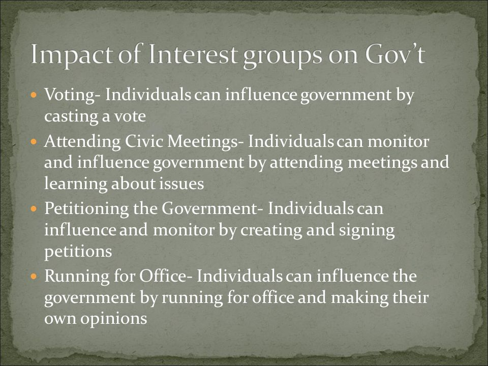 Voting- Individuals can influence government by casting a vote Attending Civic Meetings- Individuals can monitor and influence government by attending
