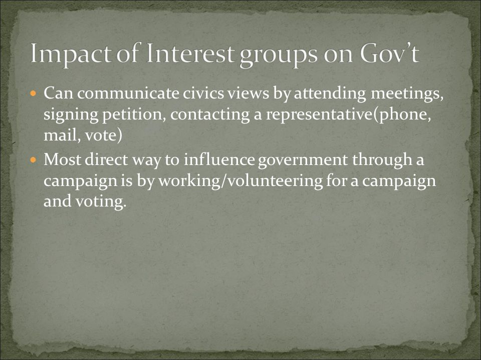 Can communicate civics views by attending meetings, signing petition, contacting a representative(phone, mail, vote) Most direct way to influence gove