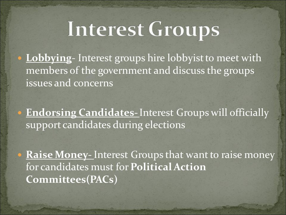 Lobbying- Interest groups hire lobbyist to meet with members of the government and discuss the groups issues and concerns Endorsing Candidates- Intere