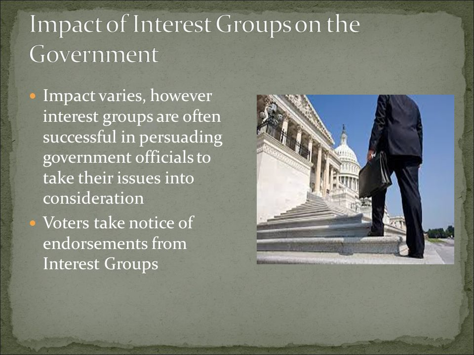 Impact varies, however interest groups are often successful in persuading government officials to take their issues into consideration Voters take not