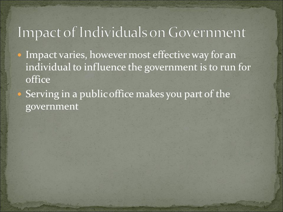 Impact varies, however most effective way for an individual to influence the government is to run for office Serving in a public office makes you part