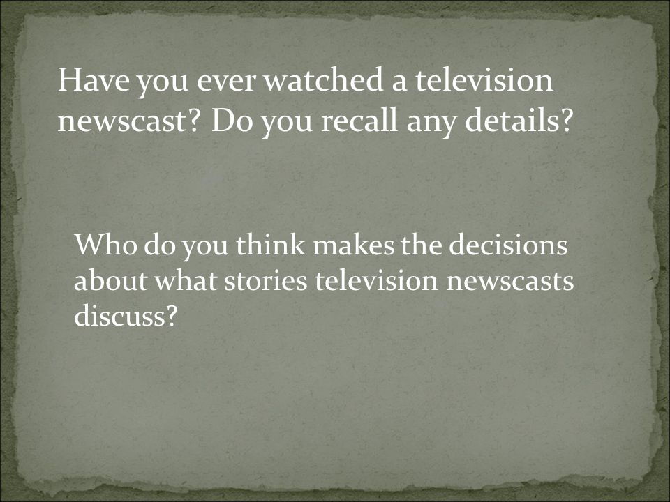 Have you ever watched a television newscast? Do you recall any details? Who do you think makes the decisions about what stories television newscasts d