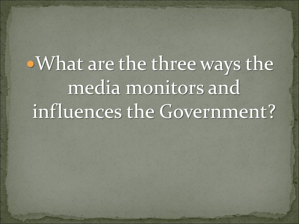 What are the three ways the media monitors and influences the Government? What are the three ways the media monitors and influences the Government?