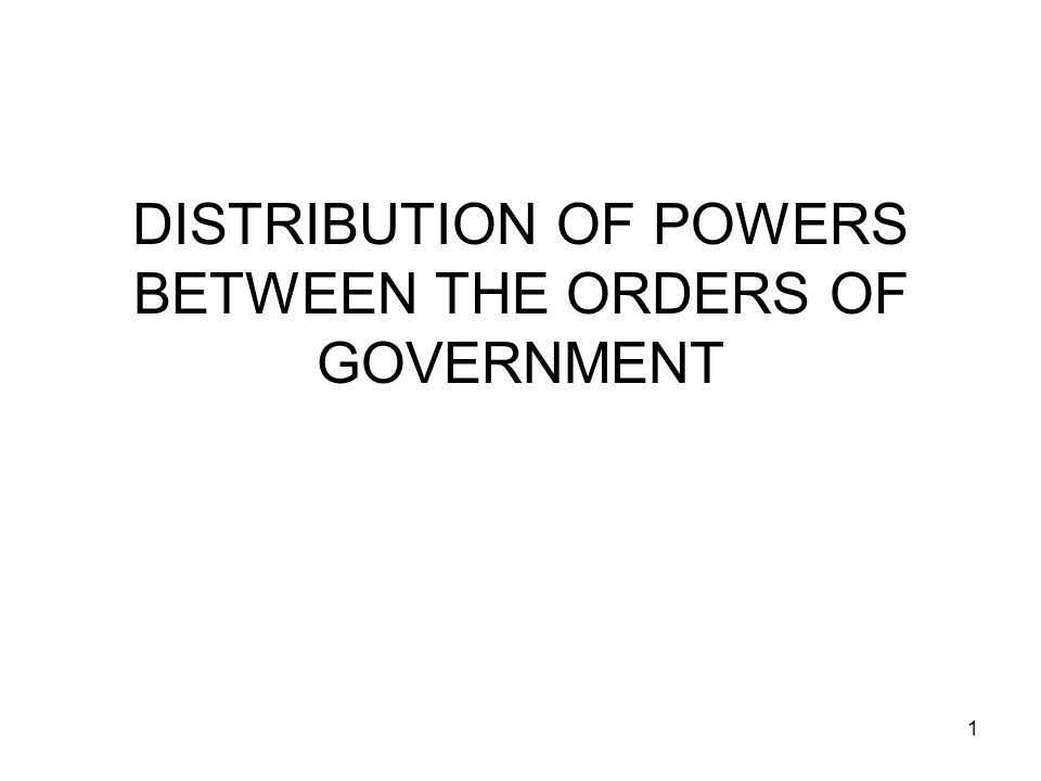 DISTRIBUTION OF POWERS BETWEEN THE ORDERS OF GOVERNMENT 1