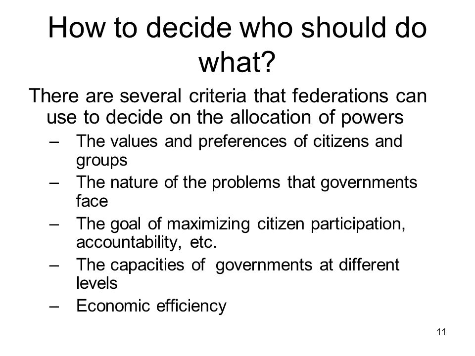 How to decide who should do what? There are several criteria that federations can use to decide on the allocation of powers –The values and preference