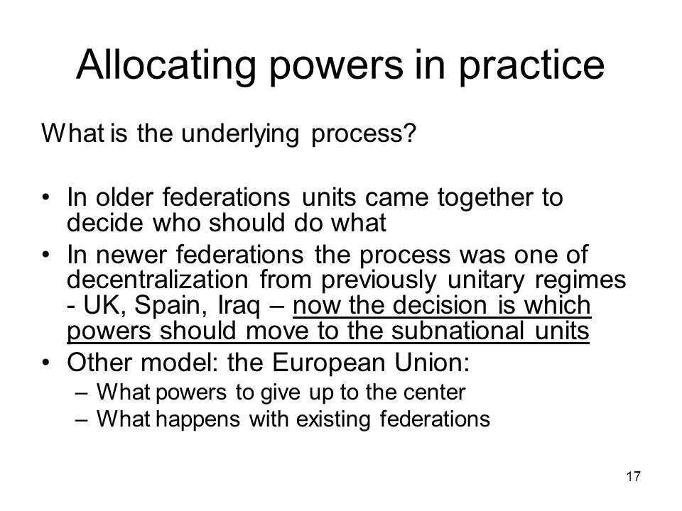Allocating powers in practice What is the underlying process? In older federations units came together to decide who should do what In newer federatio