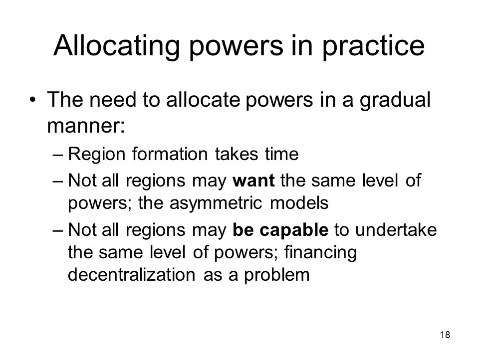 Allocating powers in practice The need to allocate powers in a gradual manner: –Region formation takes time –Not all regions may want the same level o