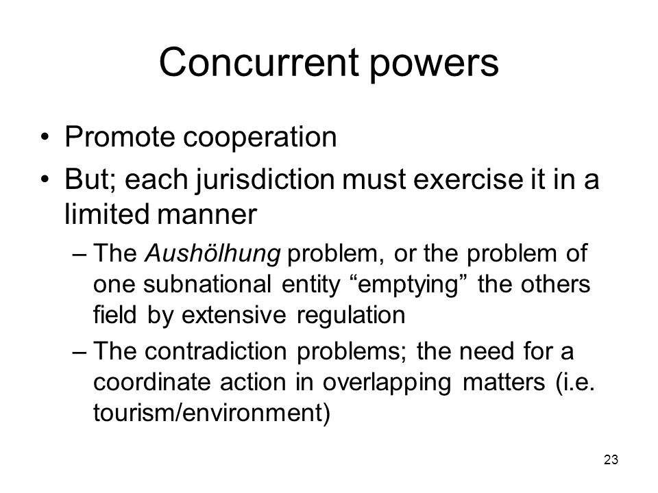 Concurrent powers Promote cooperation But; each jurisdiction must exercise it in a limited manner –The Aushölhung problem, or the problem of one subna