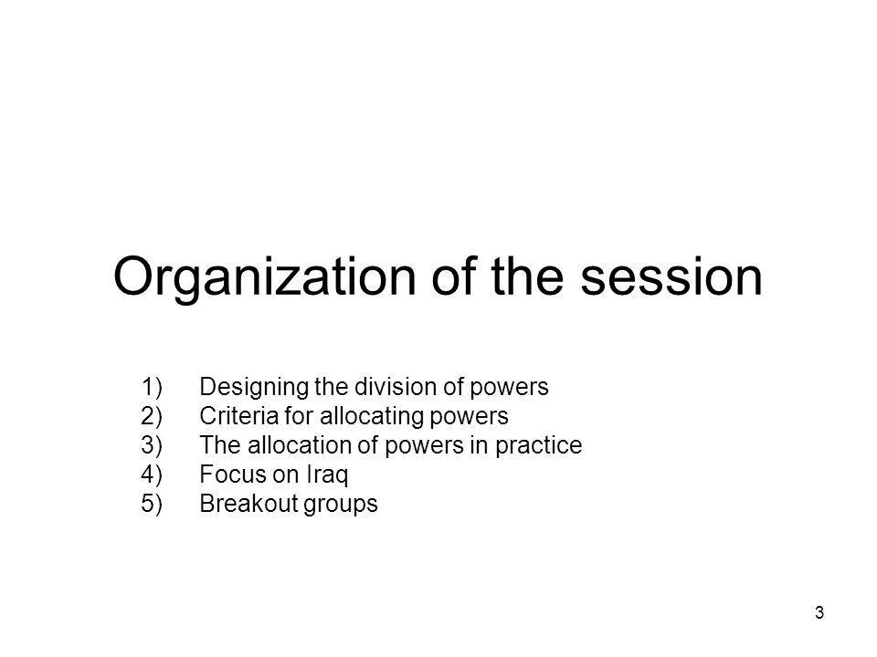 Organization of the session 1)Designing the division of powers 2)Criteria for allocating powers 3)The allocation of powers in practice 4)Focus on Iraq