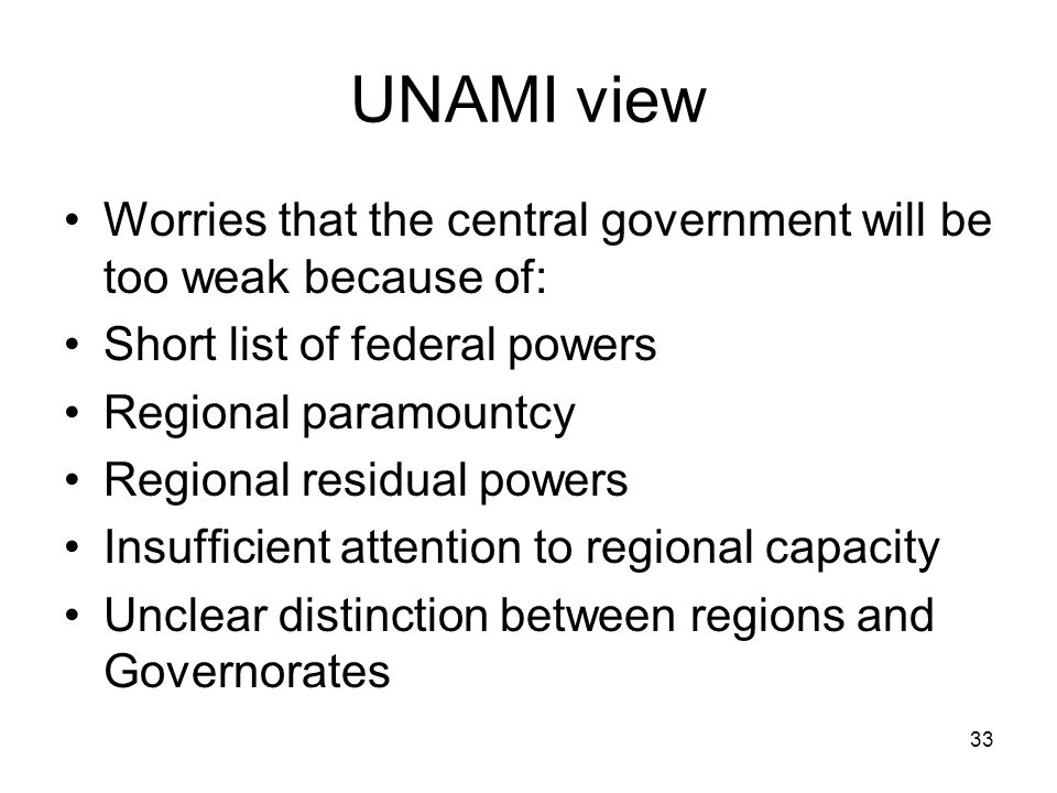 UNAMI view Worries that the central government will be too weak because of: Short list of federal powers Regional paramountcy Regional residual powers