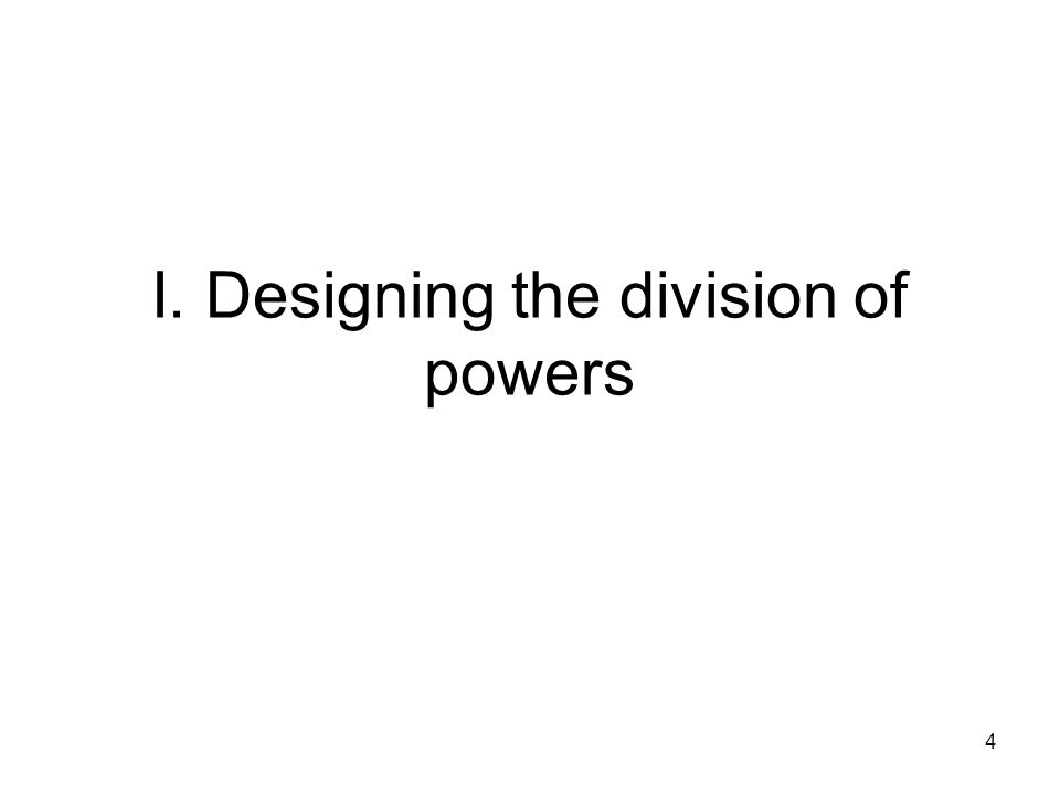 I. Designing the division of powers 4