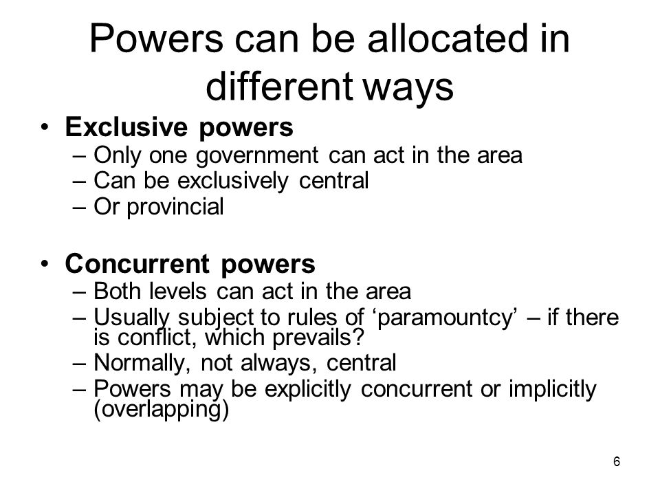Powers can be allocated in different ways Exclusive powers –Only one government can act in the area –Can be exclusively central –Or provincial Concurr
