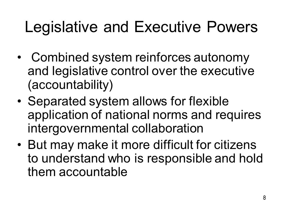 Legislative and Executive Powers Combined system reinforces autonomy and legislative control over the executive (accountability) Separated system allo