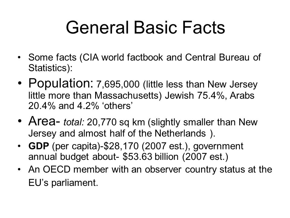 General Basic Facts Some facts (CIA world factbook and Central Bureau of Statistics): Population: 7,695,000 (little less than New Jersey little more than Massachusetts) Jewish 75.4%, Arabs 20.4% and 4.2% 'others' Area- total: 20,770 sq km (slightly smaller than New Jersey and almost half of the Netherlands ).