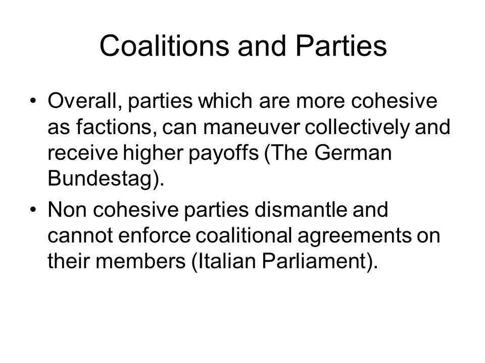 Coalitions and Parties Overall, parties which are more cohesive as factions, can maneuver collectively and receive higher payoffs (The German Bundestag).