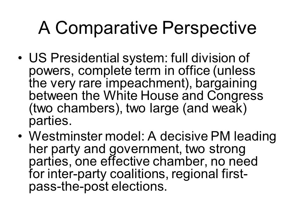 A Comparative Perspective US Presidential system: full division of powers, complete term in office (unless the very rare impeachment), bargaining between the White House and Congress (two chambers), two large (and weak) parties.