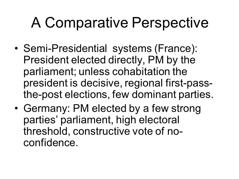 A Comparative Perspective Semi-Presidential systems (France): President elected directly, PM by the parliament; unless cohabitation the president is decisive, regional first-pass- the-post elections, few dominant parties.