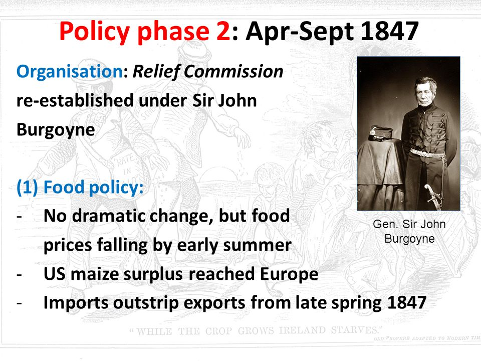 Policy phase 2: Apr-Sept 1847 Organisation: Relief Commission re-established under Sir John Burgoyne (1)Food policy: -No dramatic change, but food pri