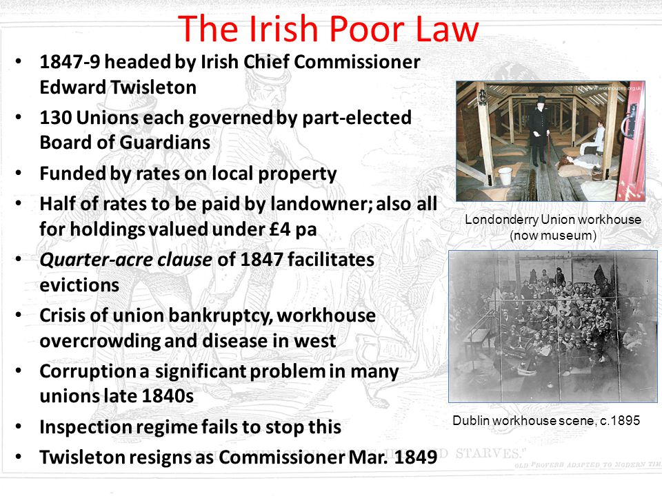 The Irish Poor Law 1847-9 headed by Irish Chief Commissioner Edward Twisleton 130 Unions each governed by part-elected Board of Guardians Funded by ra