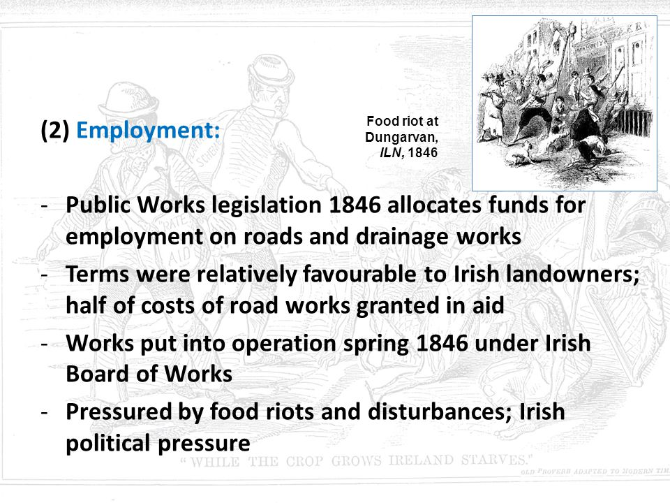 (2) Employment: -Public Works legislation 1846 allocates funds for employment on roads and drainage works -Terms were relatively favourable to Irish l