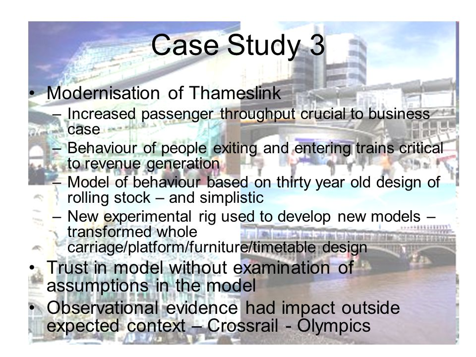 Case Study 3 Modernisation of Thameslink –Increased passenger throughput crucial to business case –Behaviour of people exiting and entering trains critical to revenue generation –Model of behaviour based on thirty year old design of rolling stock – and simplistic –New experimental rig used to develop new models – transformed whole carriage/platform/furniture/timetable design Trust in model without examination of assumptions in the model Observational evidence had impact outside expected context – Crossrail - Olympics