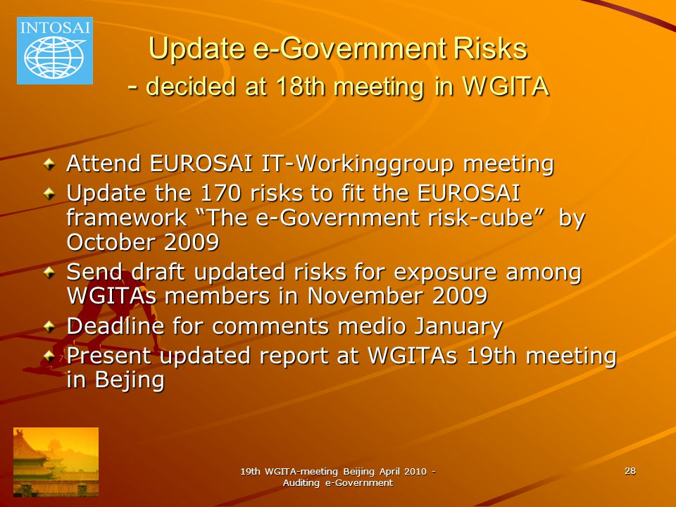 19th WGITA-meeting Beijing April 2010 - Auditing e-Government 28 Update e-Government Risks - decided at 18th meeting in WGITA Attend EUROSAI IT-Workinggroup meeting Update the 170 risks to fit the EUROSAI framework The e-Government risk-cube by October 2009 Send draft updated risks for exposure among WGITAs members in November 2009 Deadline for comments medio January Present updated report at WGITAs 19th meeting in Bejing