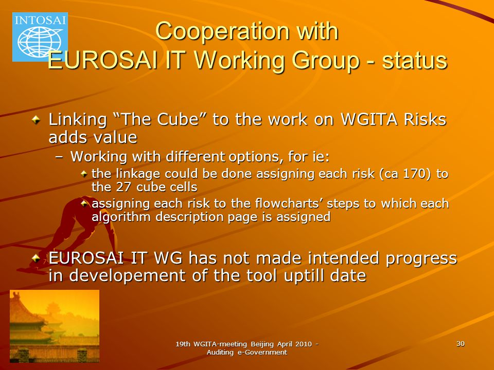 19th WGITA-meeting Beijing April 2010 - Auditing e-Government 30 Cooperation with EUROSAI IT Working Group - status Linking The Cube to the work on WGITA Risks adds value –Working with different options, for ie: the linkage could be done assigning each risk (ca 170) to the 27 cube cells assigning each risk to the flowcharts' steps to which each algorithm description page is assigned EUROSAI IT WG has not made intended progress in developement of the tool uptill date