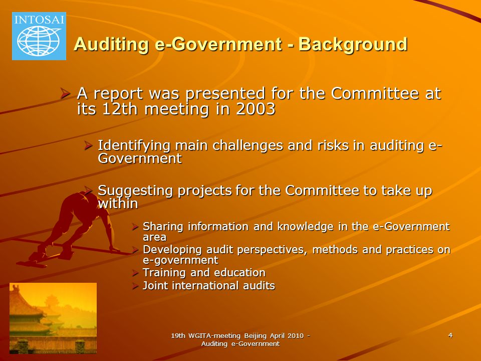 19th WGITA-meeting Beijing April 2010 - Auditing e-Government 4 Auditing e-Government - Background  A report was presented for the Committee at its 12th meeting in 2003  Identifying main challenges and risks in auditing e- Government  Suggesting projects for the Committee to take up within  Sharing information and knowledge in the e-Government area  Developing audit perspectives, methods and practices on e-government  Training and education  Joint international audits