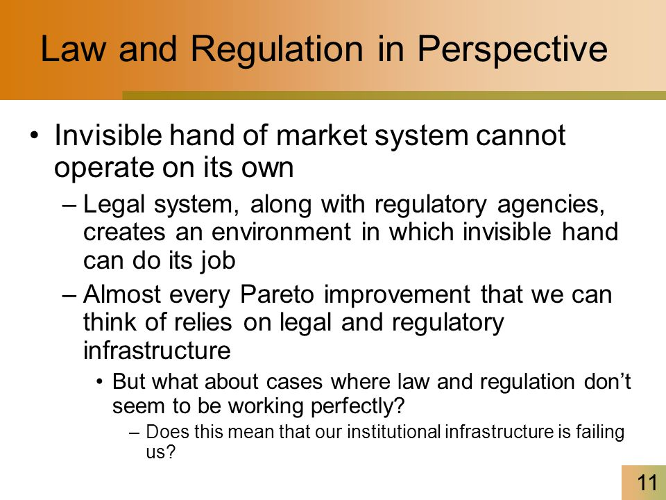 11 Law and Regulation in Perspective Invisible hand of market system cannot operate on its own –Legal system, along with regulatory agencies, creates an environment in which invisible hand can do its job –Almost every Pareto improvement that we can think of relies on legal and regulatory infrastructure But what about cases where law and regulation don't seem to be working perfectly.