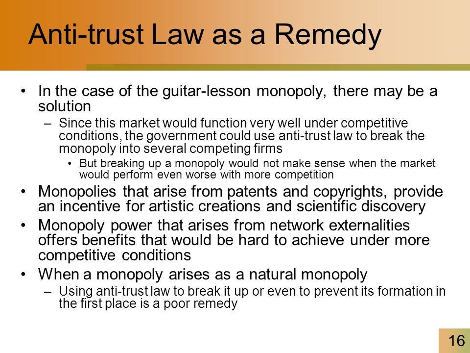 16 Anti-trust Law as a Remedy In the case of the guitar-lesson monopoly, there may be a solution –Since this market would function very well under competitive conditions, the government could use anti-trust law to break the monopoly into several competing firms But breaking up a monopoly would not make sense when the market would perform even worse with more competition Monopolies that arise from patents and copyrights, provide an incentive for artistic creations and scientific discovery Monopoly power that arises from network externalities offers benefits that would be hard to achieve under more competitive conditions When a monopoly arises as a natural monopoly –Using anti-trust law to break it up or even to prevent its formation in the first place is a poor remedy
