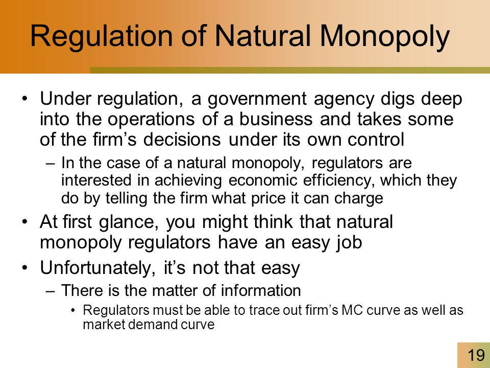 19 Regulation of Natural Monopoly Under regulation, a government agency digs deep into the operations of a business and takes some of the firm's decis