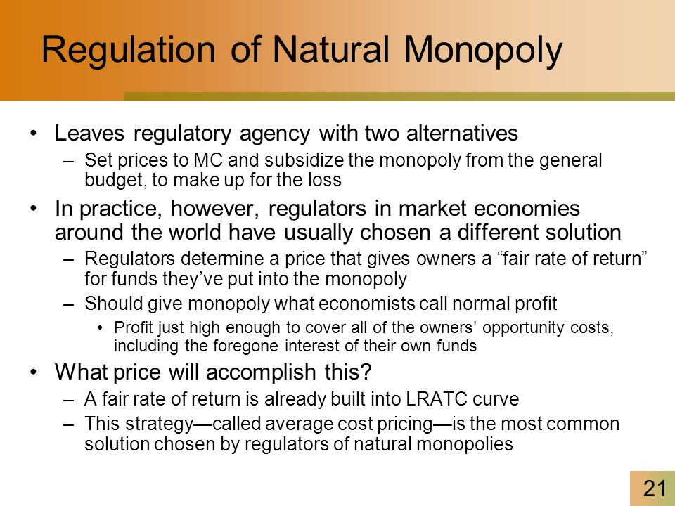 21 Regulation of Natural Monopoly Leaves regulatory agency with two alternatives –Set prices to MC and subsidize the monopoly from the general budget,