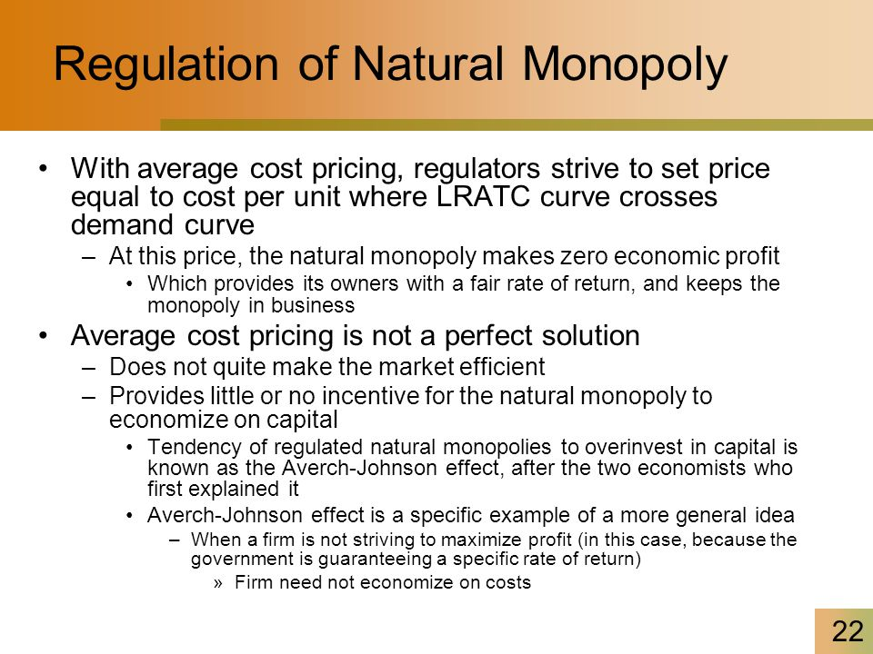 22 Regulation of Natural Monopoly With average cost pricing, regulators strive to set price equal to cost per unit where LRATC curve crosses demand curve –At this price, the natural monopoly makes zero economic profit Which provides its owners with a fair rate of return, and keeps the monopoly in business Average cost pricing is not a perfect solution –Does not quite make the market efficient –Provides little or no incentive for the natural monopoly to economize on capital Tendency of regulated natural monopolies to overinvest in capital is known as the Averch-Johnson effect, after the two economists who first explained it Averch-Johnson effect is a specific example of a more general idea –When a firm is not striving to maximize profit (in this case, because the government is guaranteeing a specific rate of return) »Firm need not economize on costs